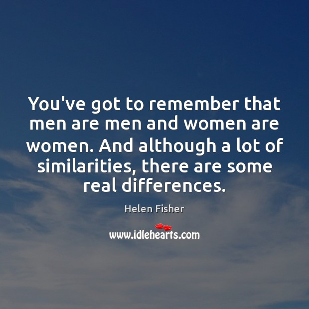 You've got to remember that men are men and women are women. Helen Fisher Picture Quote