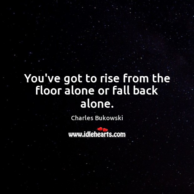You've got to rise from the floor alone or fall back alone. Charles Bukowski Picture Quote
