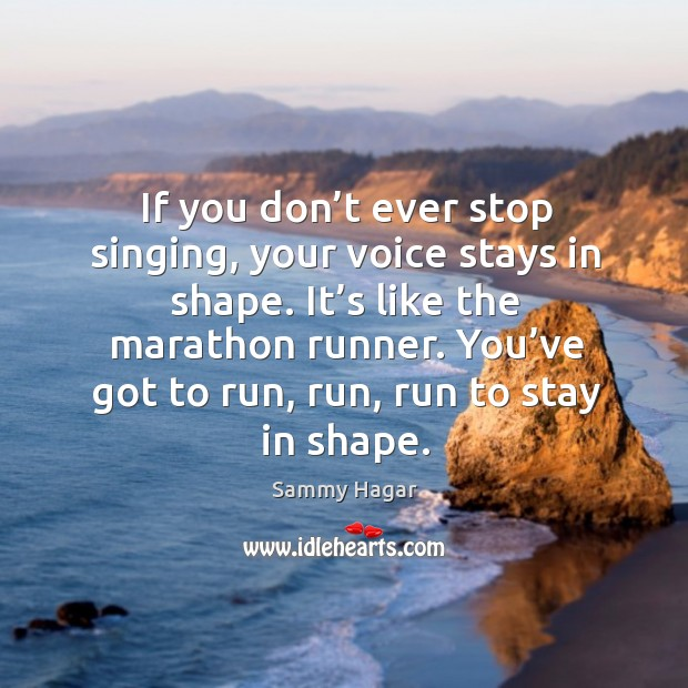 You've got to run, run, run to stay in shape. Sammy Hagar Picture Quote
