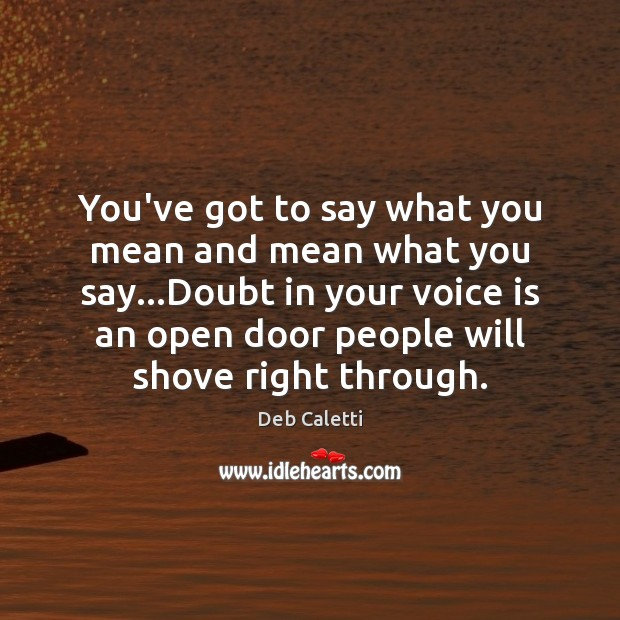You've got to say what you mean and mean what you say… Deb Caletti Picture Quote