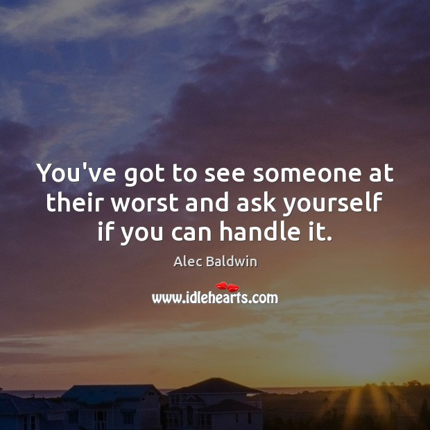 You've got to see someone at their worst and ask yourself if you can handle it. Image