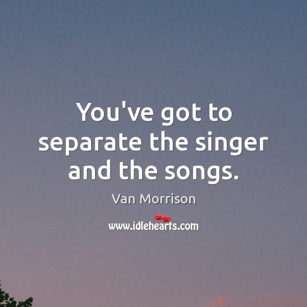 You've got to separate the singer and the songs. Van Morrison Picture Quote