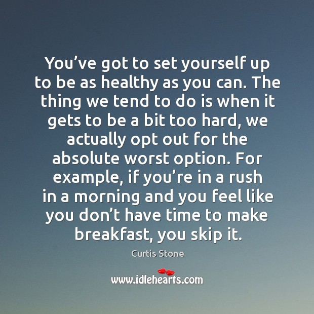 You've got to set yourself up to be as healthy as you can. The thing we tend to do is when it Curtis Stone Picture Quote