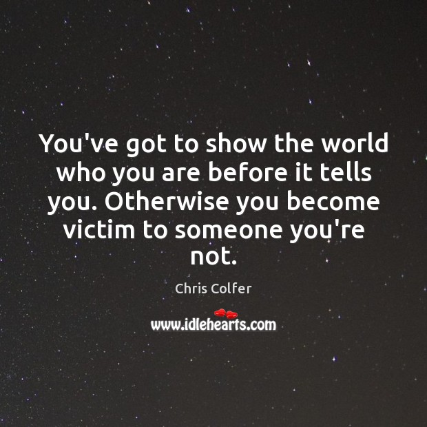 You've got to show the world who you are before it tells Chris Colfer Picture Quote