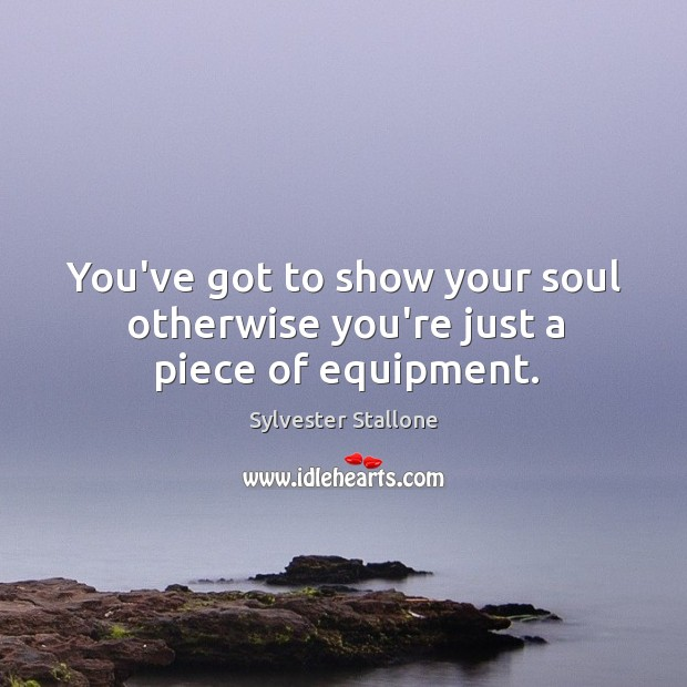 You've got to show your soul otherwise you're just a piece of equipment. Image