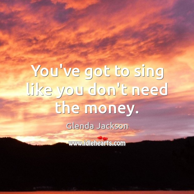 You've got to sing like you don't need the money. Image