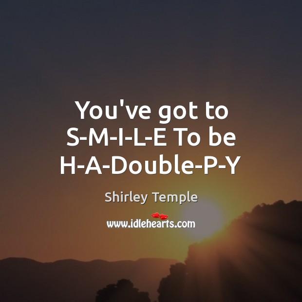 You've got to S-M-I-L-E To be H-A-Double-P-Y Shirley Temple Picture Quote