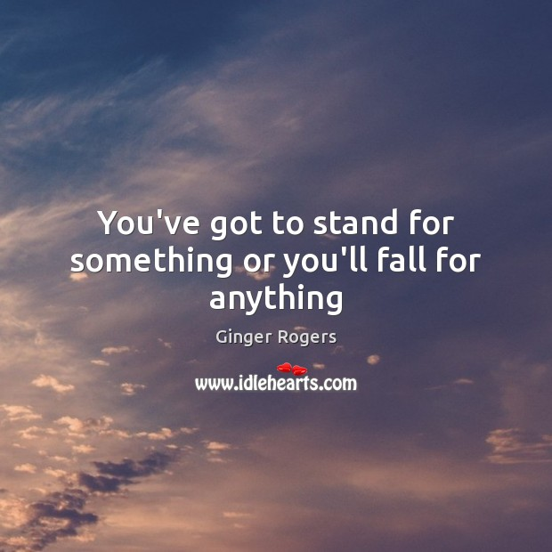 You've got to stand for something or you'll fall for anything Ginger Rogers Picture Quote