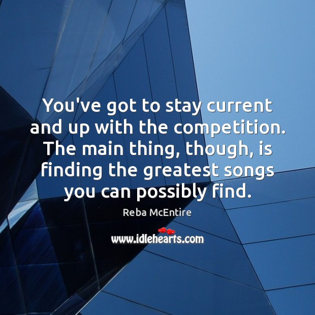 You've got to stay current and up with the competition. The main Reba McEntire Picture Quote