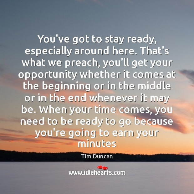 You've got to stay ready, especially around here. That's what we preach, Tim Duncan Picture Quote