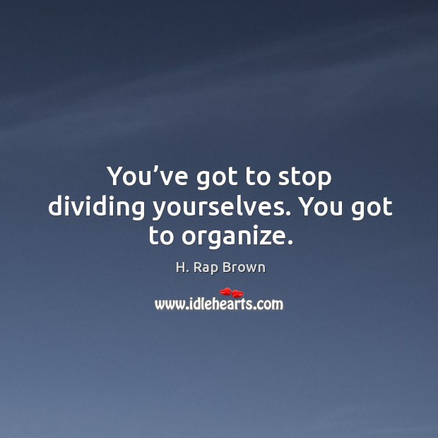 You've got to stop dividing yourselves. You got to organize. Image