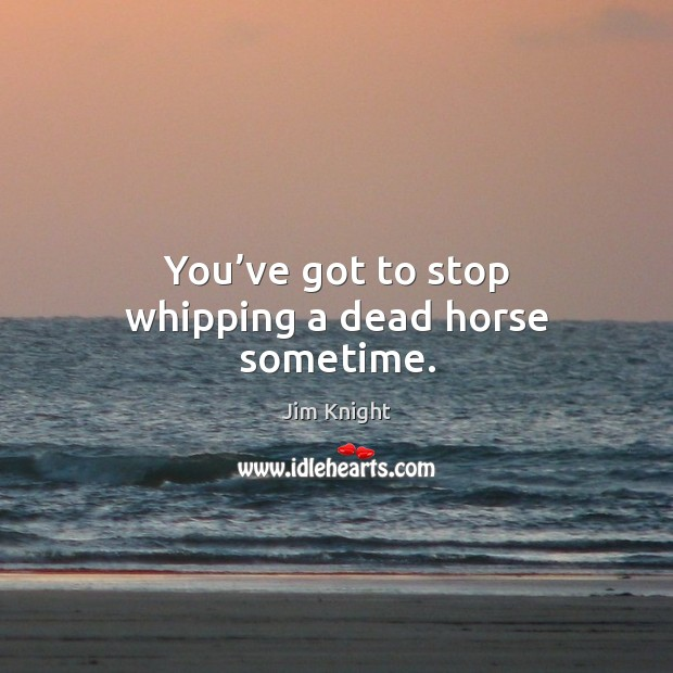 You've got to stop whipping a dead horse sometime. Image
