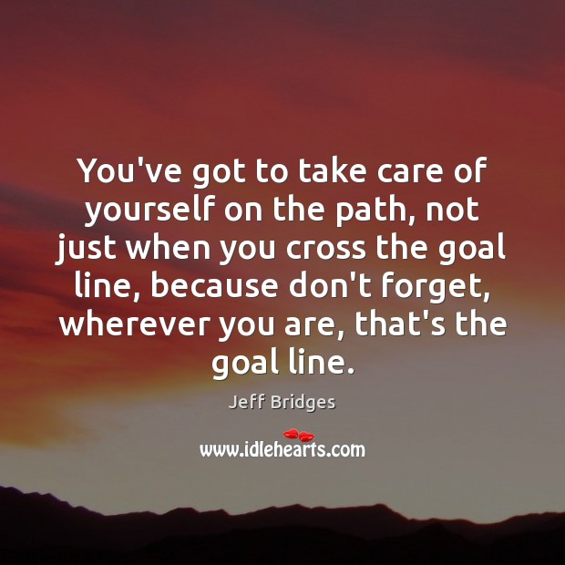 You've got to take care of yourself on the path, not just Jeff Bridges Picture Quote