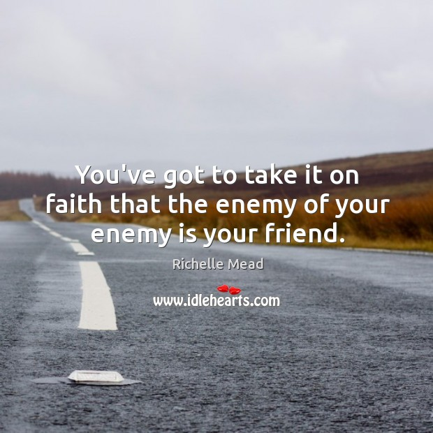 Image, You've got to take it on faith that the enemy of your enemy is your friend.