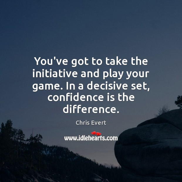 Image, You've got to take the initiative and play your game. In a
