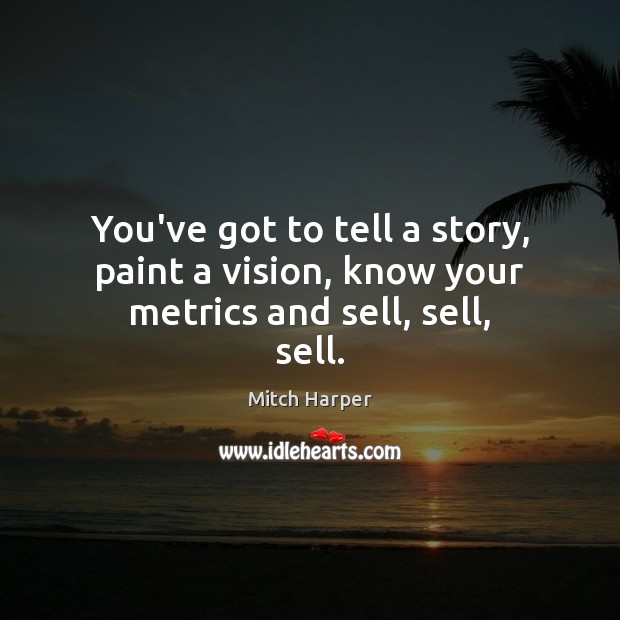 You've got to tell a story, paint a vision, know your metrics and sell, sell, sell. Image