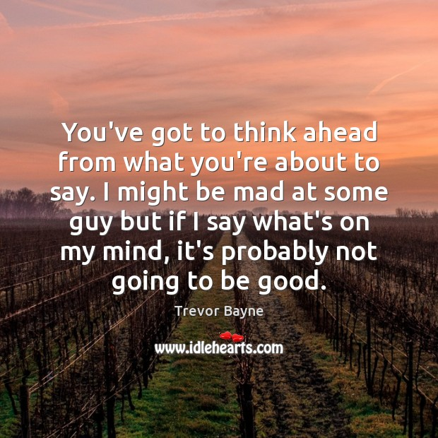 You've got to think ahead from what you're about to say. I Good Quotes Image