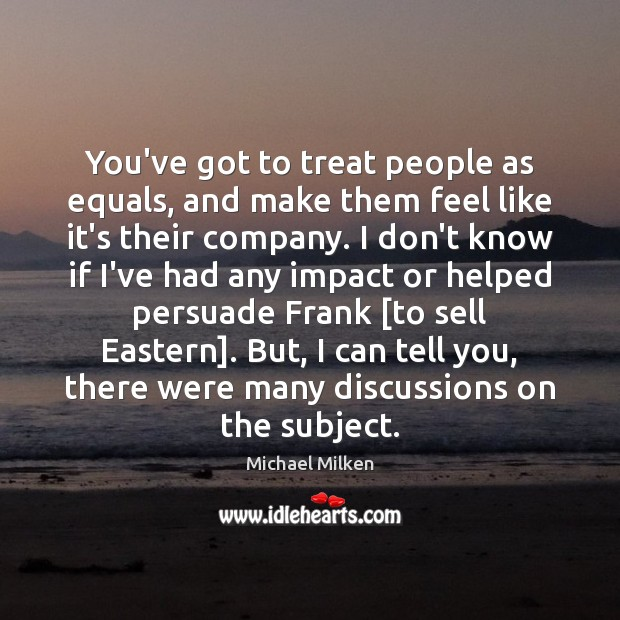 You've got to treat people as equals, and make them feel like Image