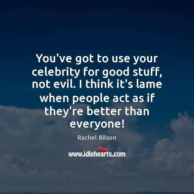 You've got to use your celebrity for good stuff, not evil. I Rachel Bilson Picture Quote
