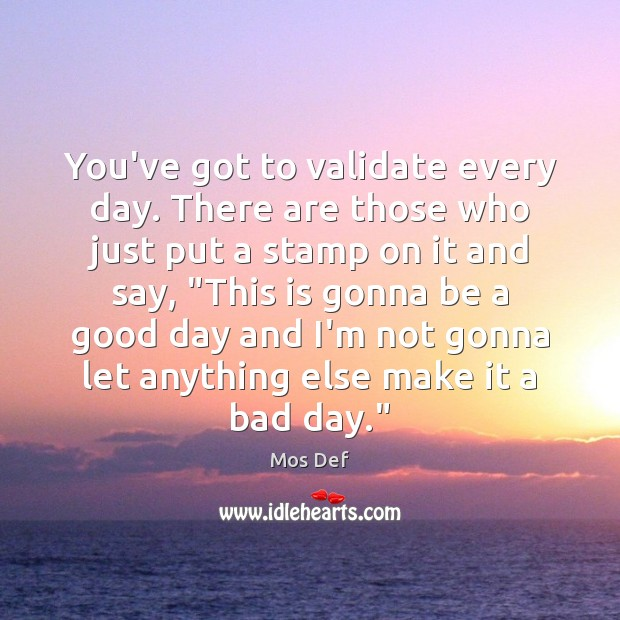 You've got to validate every day. There are those who just put Good Day Quotes Image