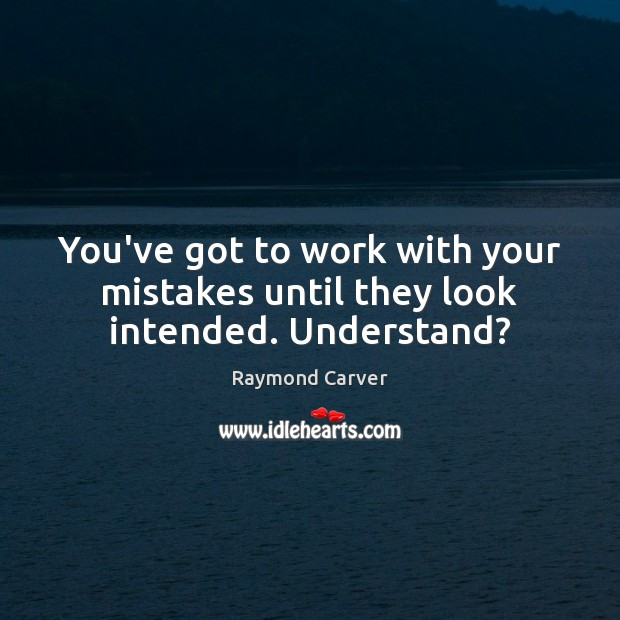 You've got to work with your mistakes until they look intended. Understand? Image