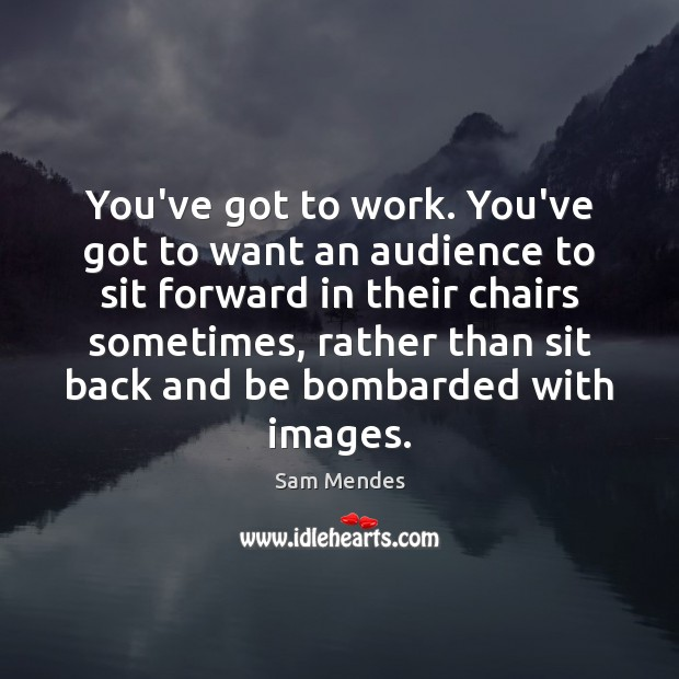 You've got to work. You've got to want an audience to sit Image