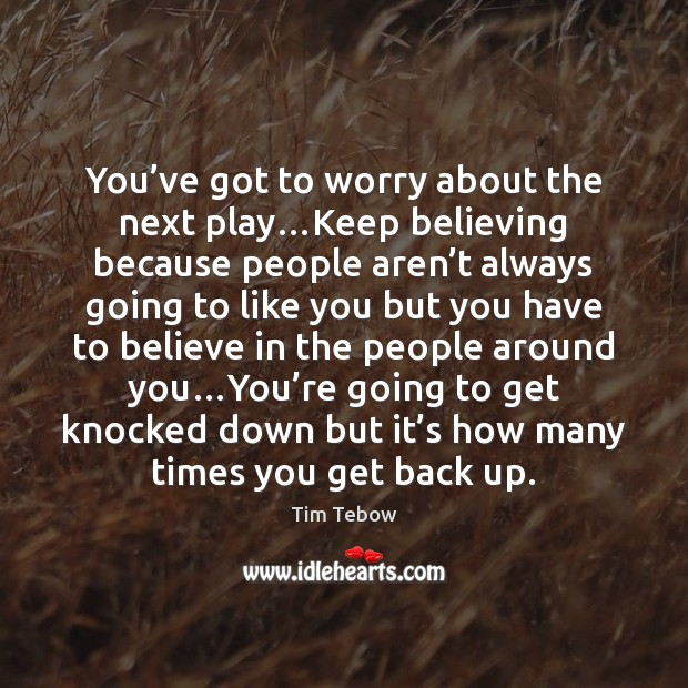 You've got to worry about the next play…Keep believing because Tim Tebow Picture Quote