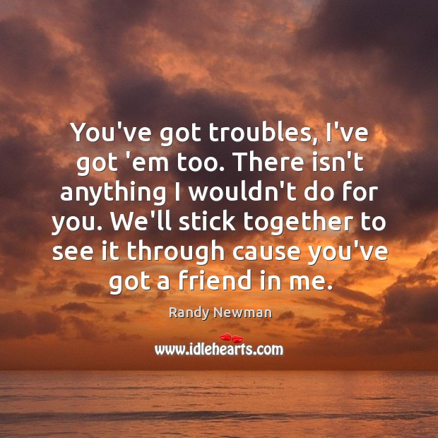 You've got troubles, I've got 'em too. There isn't anything I wouldn't Randy Newman Picture Quote