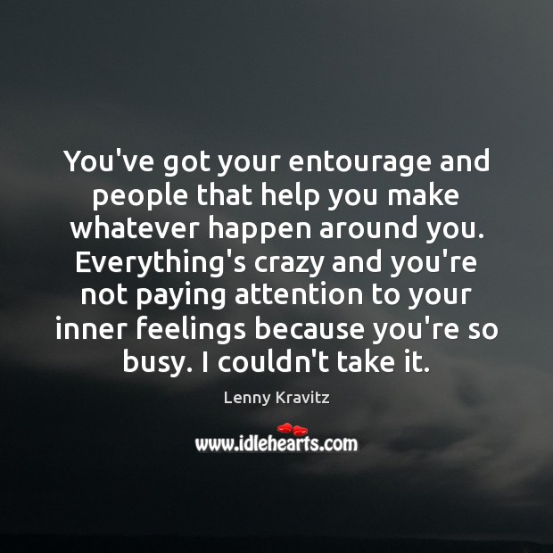 You've got your entourage and people that help you make whatever happen Lenny Kravitz Picture Quote