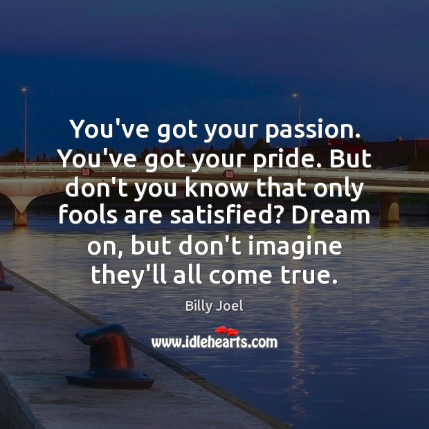 You've got your passion. You've got your pride. But don't you know Billy Joel Picture Quote