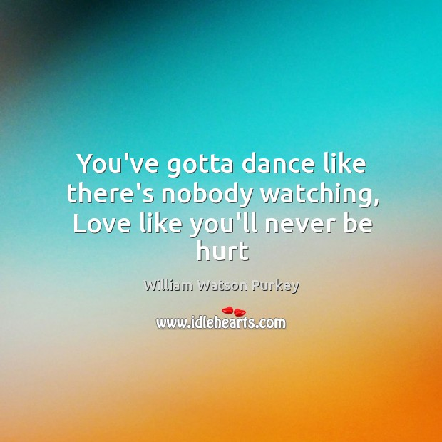 You've gotta dance like there's nobody watching, Love like you'll never be hurt Image