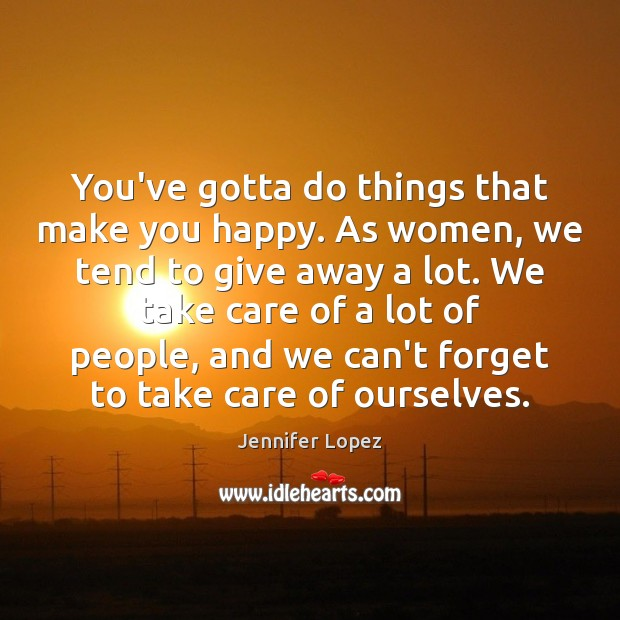 You've gotta do things that make you happy. As women, we tend Jennifer Lopez Picture Quote