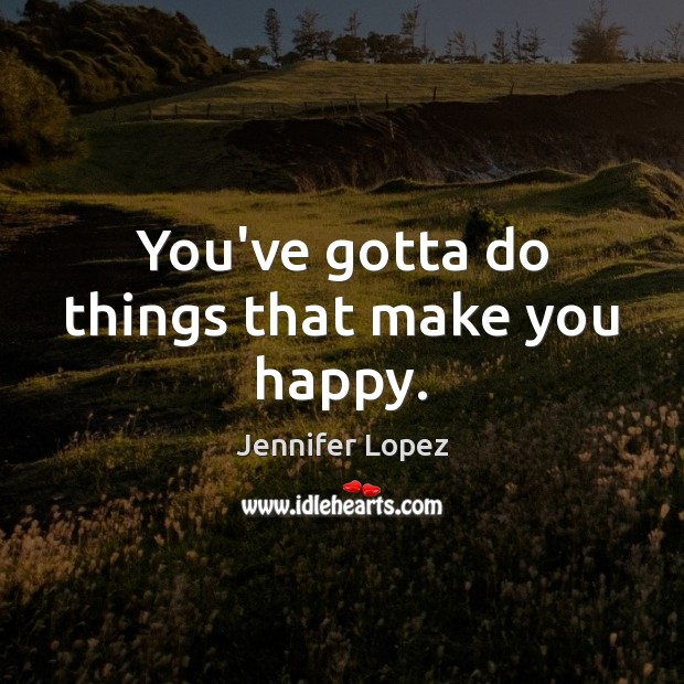 You've gotta do things that make you happy. Jennifer Lopez Picture Quote