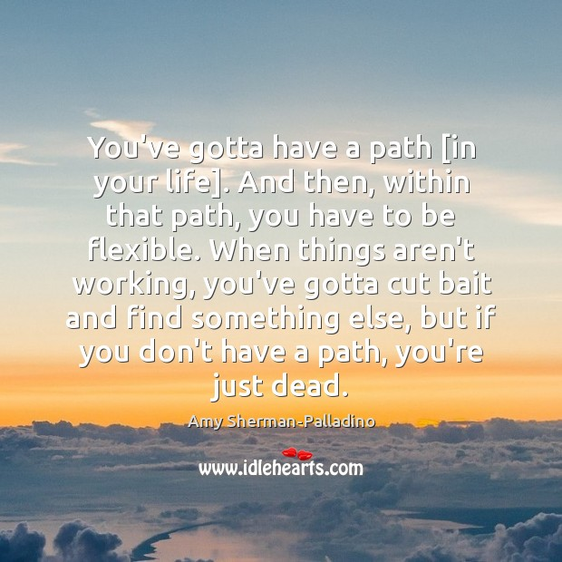 Image, You've gotta have a path [in your life]. And then, within that