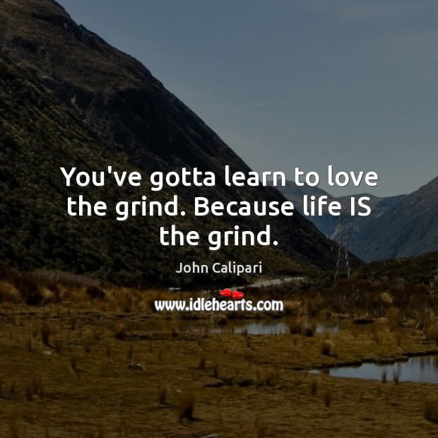You've gotta learn to love the grind. Because life IS the grind. John Calipari Picture Quote
