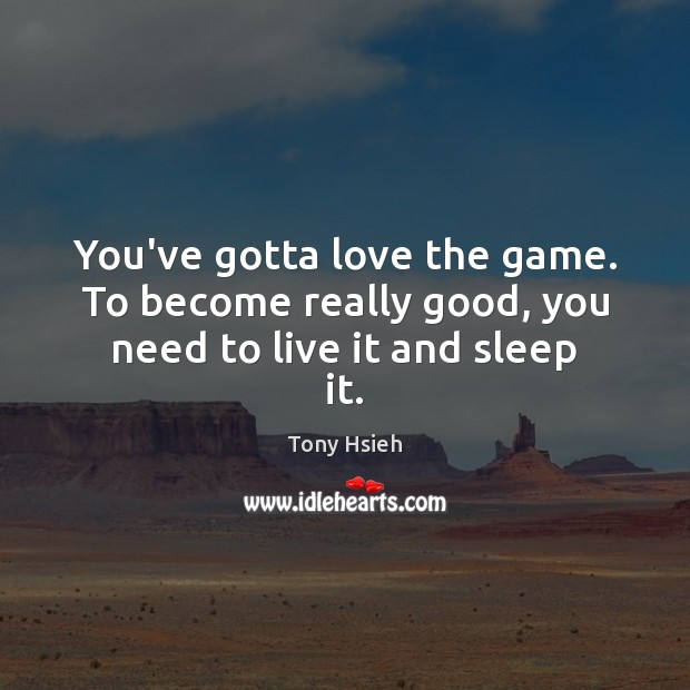 You've gotta love the game. To become really good, you need to live it and sleep it. Tony Hsieh Picture Quote