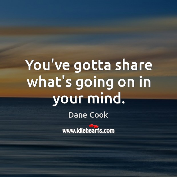 You've gotta share what's going on in your mind. Dane Cook Picture Quote