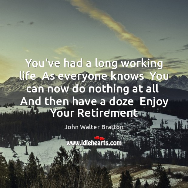 You've had a long working life  As everyone knows  You can now John Walter Bratton Picture Quote