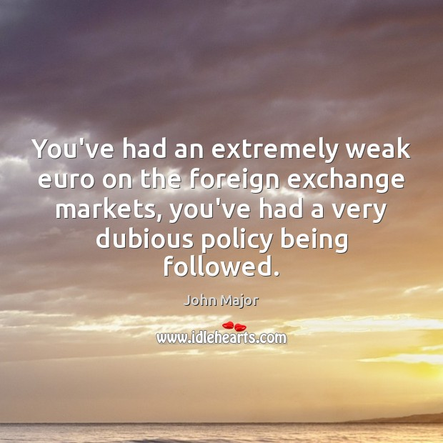 You've had an extremely weak euro on the foreign exchange markets, you've John Major Picture Quote