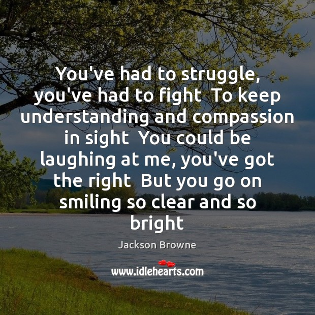 You've had to struggle, you've had to fight  To keep understanding and Jackson Browne Picture Quote