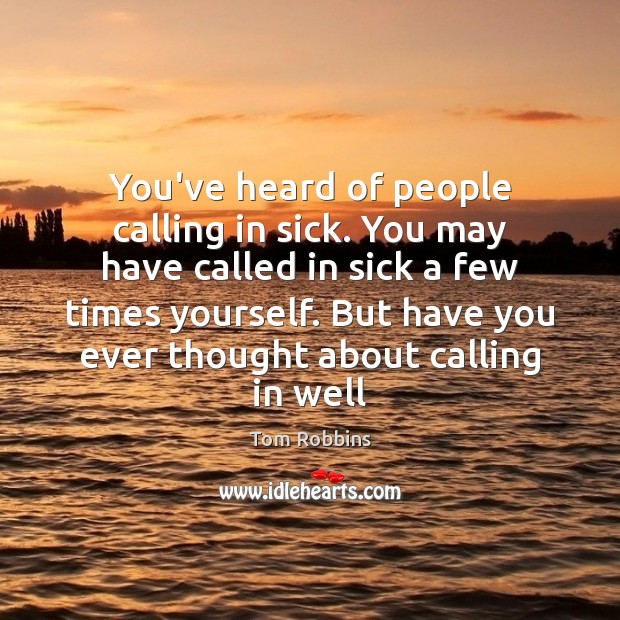 You've heard of people calling in sick. You may have called in Image