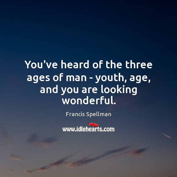 You've heard of the three ages of man – youth, age, and you are looking wonderful. Image