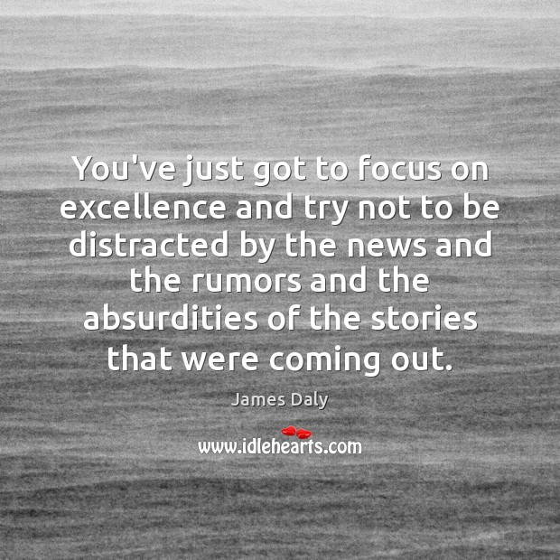 You've just got to focus on excellence and try not to be James Daly Picture Quote