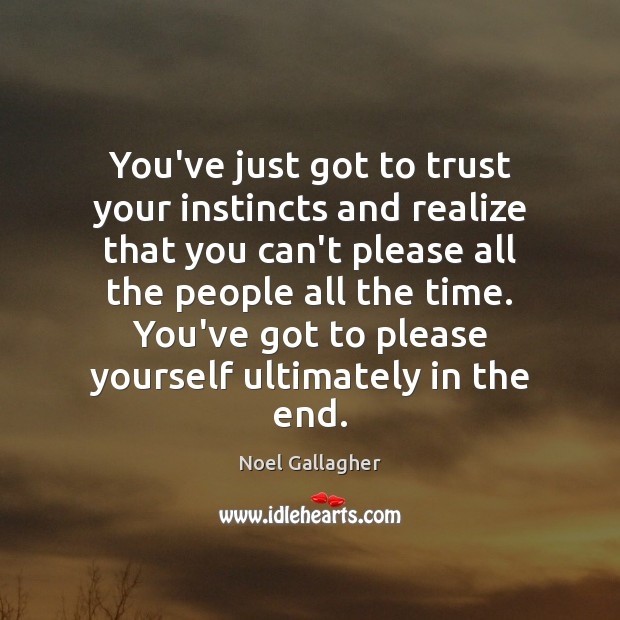 You've just got to trust your instincts and realize that you can't Image