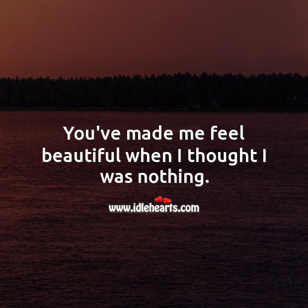 You've made me feel beautiful when I thought I was nothing. Inspirational Love Quotes Image