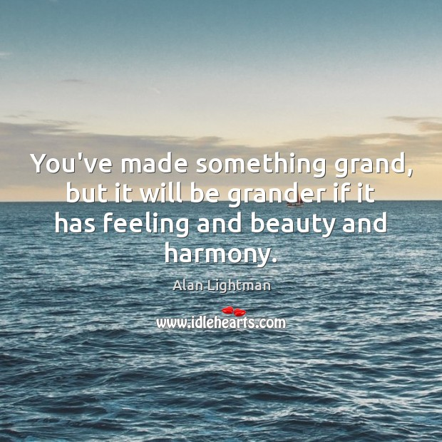 You've made something grand, but it will be grander if it has Alan Lightman Picture Quote