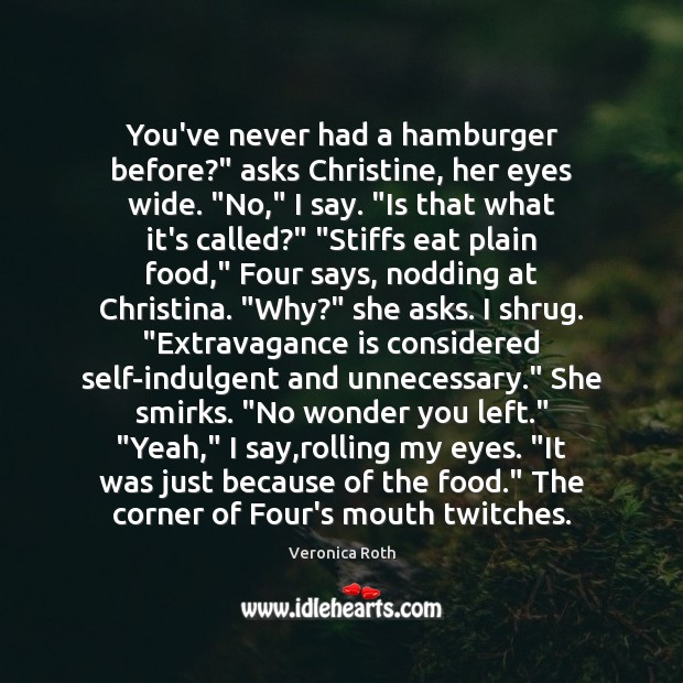 "You've never had a hamburger before?"" asks Christine, her eyes wide. ""No,"" Veronica Roth Picture Quote"