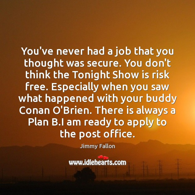 You've never had a job that you thought was secure. You don't Image