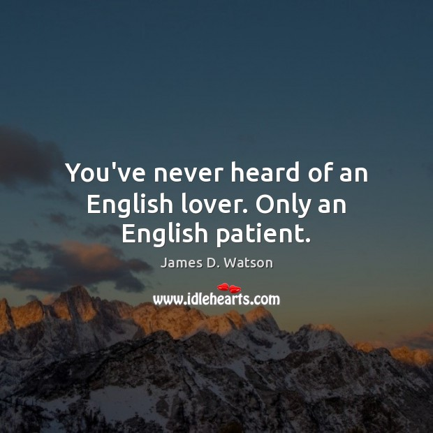You've never heard of an English lover. Only an English patient. James D. Watson Picture Quote