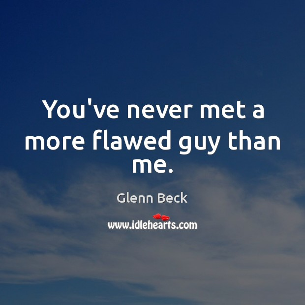 You've never met a more flawed guy than me. Glenn Beck Picture Quote